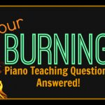 Your Burning Piano Teaching Questions Answered
