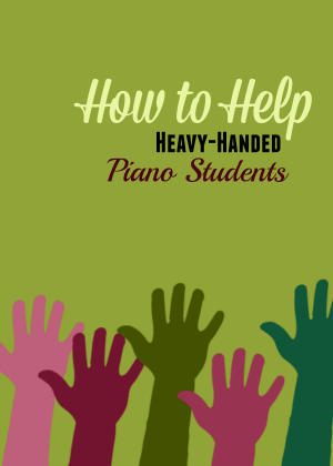How to Teach heavy-handed piano students
