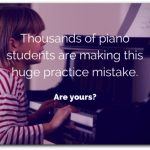 The Huge Practice Mistake That Thousands of Piano Students Are Making