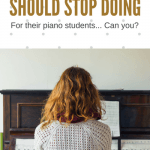 6 Things Piano Teachers Should Stop Doing For Their Students